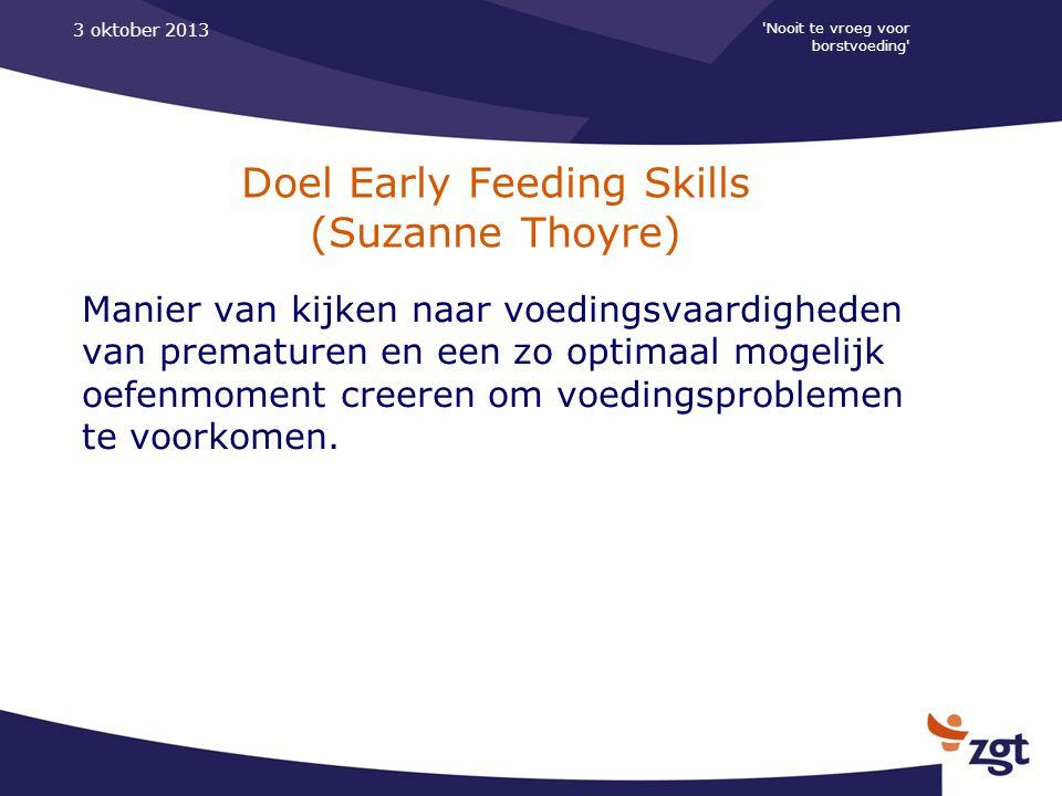 Nooit te vroeg voor borstvoeding 3 oktober 2013 Doel Early Feeding Skills (Suzanne Thoyre) Manier van kijken naar voedingsvaardigheden van prematuren en een zo optimaal mogelijk oefenmoment creeren om voedingsproblemen te voorkomen.