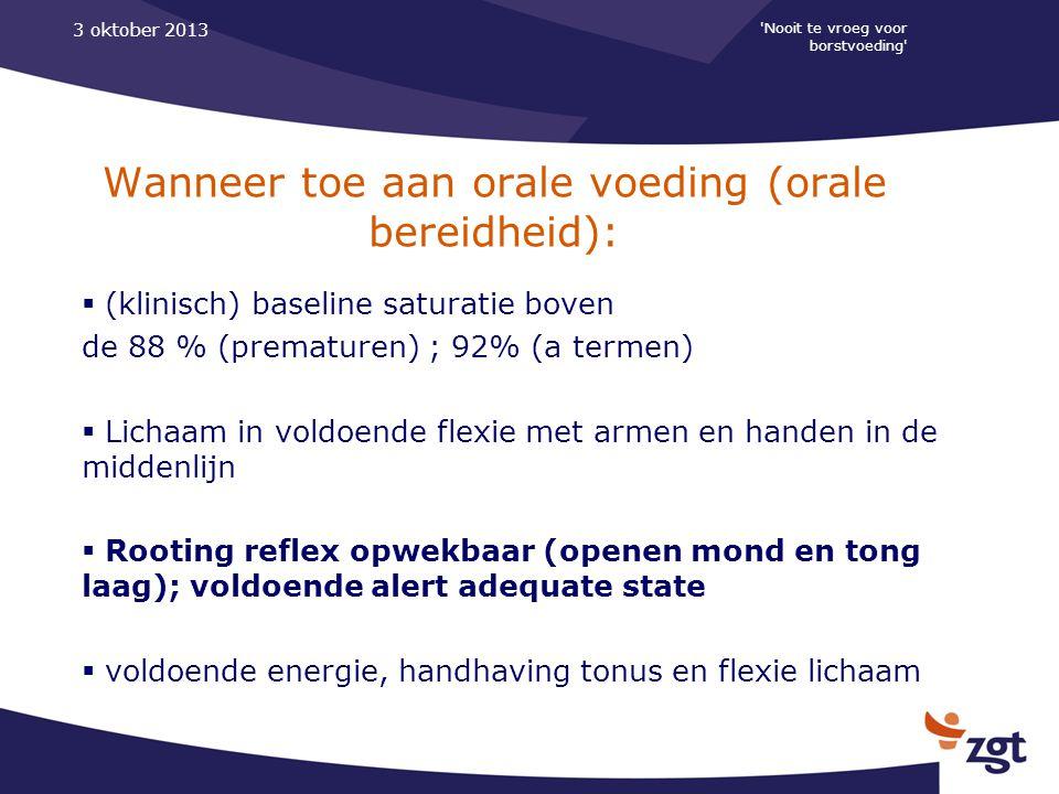 'Nooit te vroeg voor borstvoeding' 3 oktober 2013 Wanneer toe aan orale voeding (orale bereidheid):  (klinisch) baseline saturatie boven de 88 % (pre