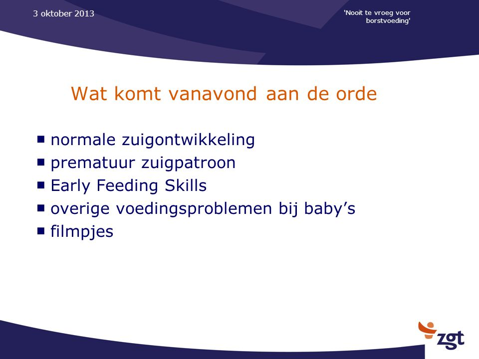 Nooit te vroeg voor borstvoeding 3 oktober 2013 Wat komt vanavond aan de orde ■ normale zuigontwikkeling ■ prematuur zuigpatroon ■ Early Feeding Skills ■ overige voedingsproblemen bij baby's ■ filmpjes