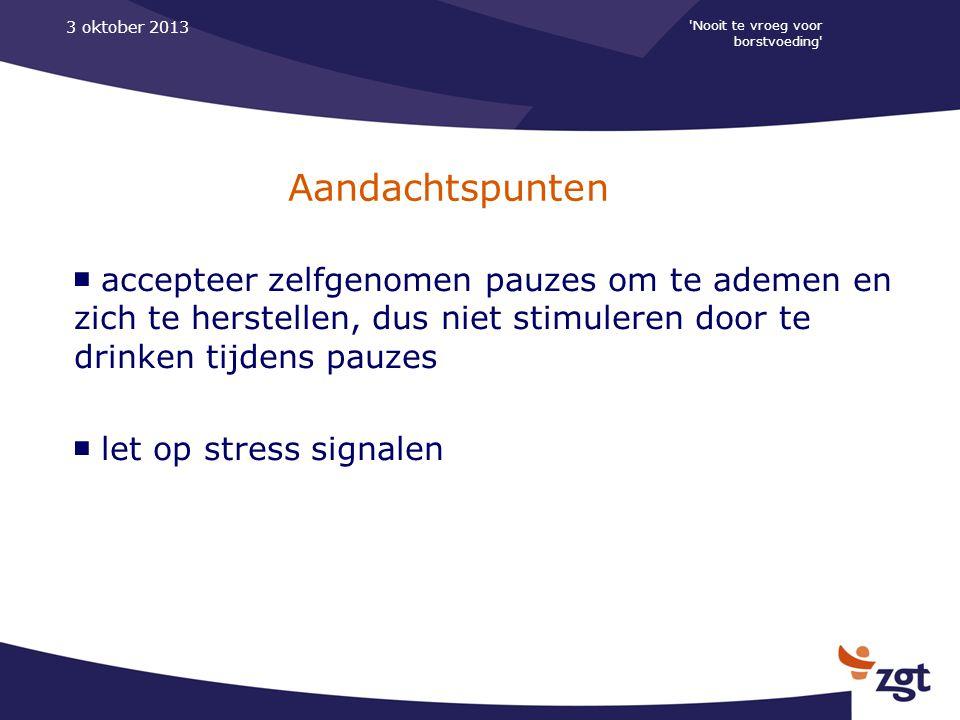'Nooit te vroeg voor borstvoeding' 3 oktober 2013 Aandachtspunten ■ accepteer zelfgenomen pauzes om te ademen en zich te herstellen, dus niet stimuler