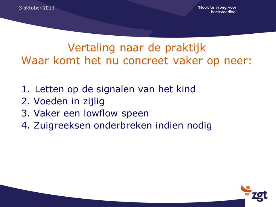 'Nooit te vroeg voor borstvoeding' 3 oktober 2013 Vertaling naar de praktijk Waar komt het nu concreet vaker op neer: 1. Letten op de signalen van het