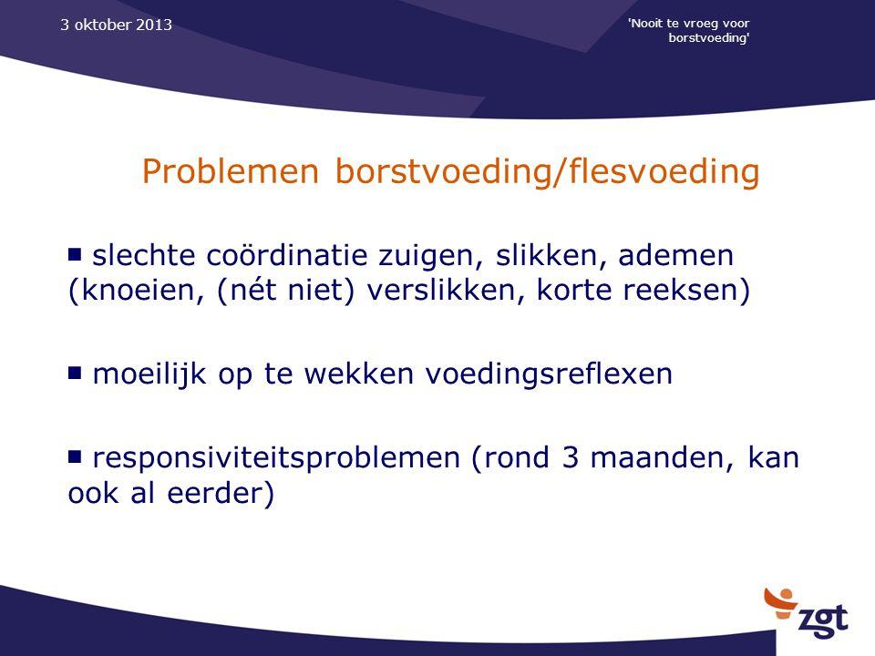 'Nooit te vroeg voor borstvoeding' 3 oktober 2013 Problemen borstvoeding/flesvoeding ■ slechte coördinatie zuigen, slikken, ademen (knoeien, (nét niet