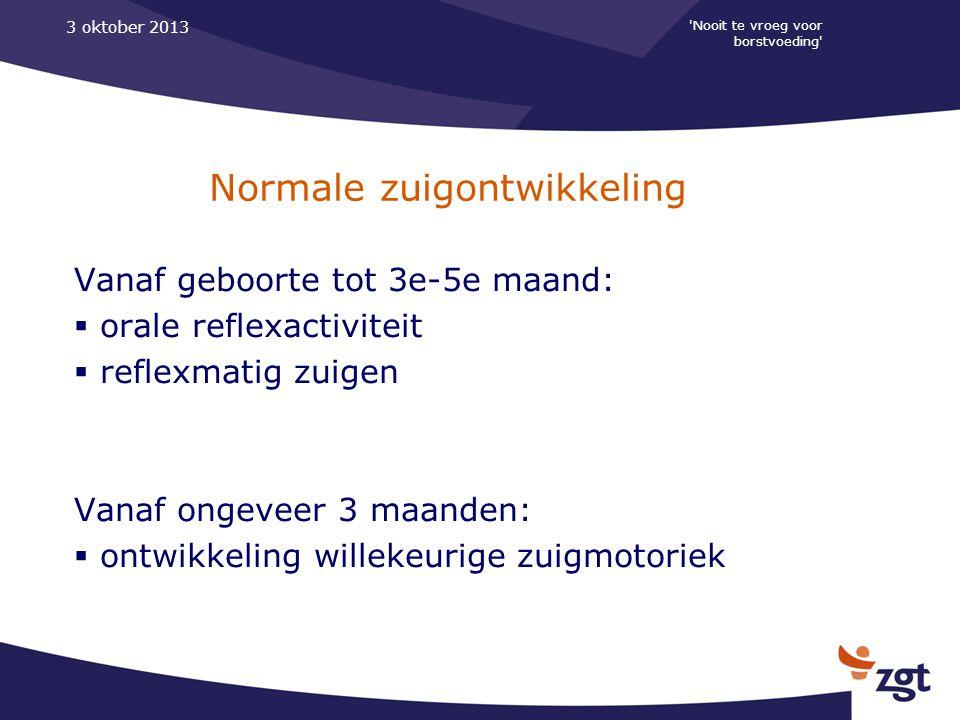 'Nooit te vroeg voor borstvoeding' 3 oktober 2013 Normale zuigontwikkeling Vanaf geboorte tot 3e-5e maand:  orale reflexactiviteit  reflexmatig zuig