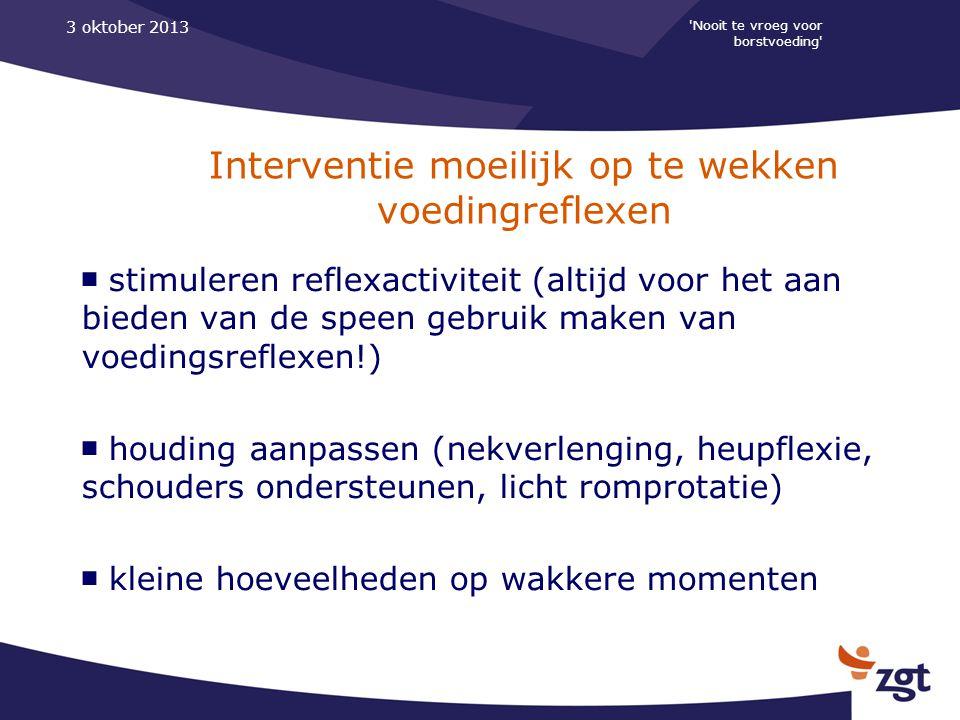 'Nooit te vroeg voor borstvoeding' 3 oktober 2013 Interventie moeilijk op te wekken voedingreflexen ■ stimuleren reflexactiviteit (altijd voor het aan
