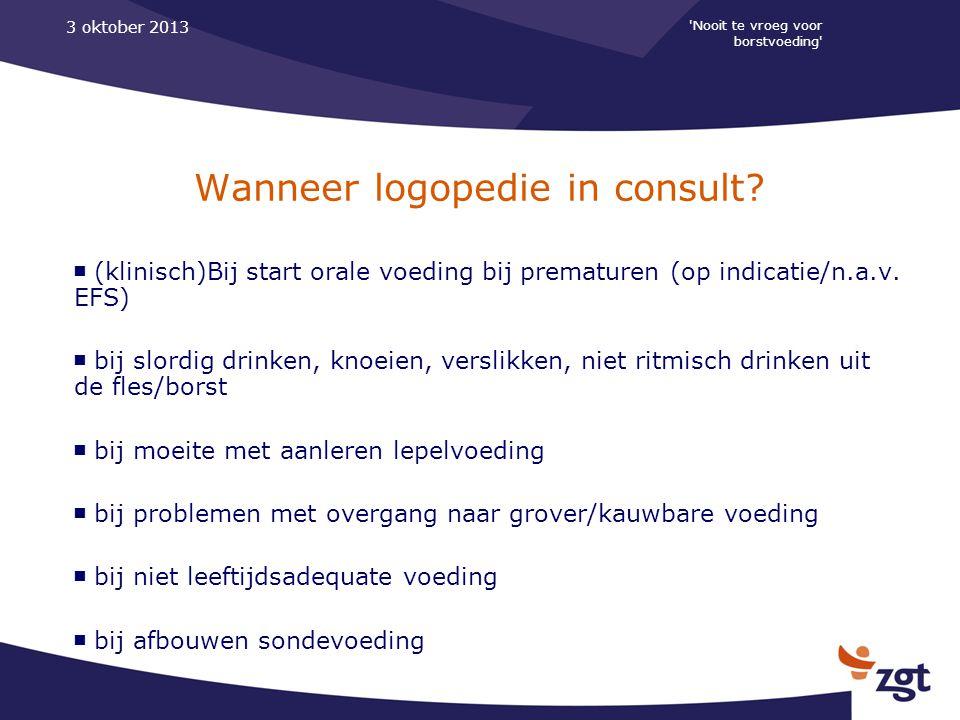 'Nooit te vroeg voor borstvoeding' 3 oktober 2013 Wanneer logopedie in consult? ■ (klinisch)Bij start orale voeding bij prematuren (op indicatie/n.a.v
