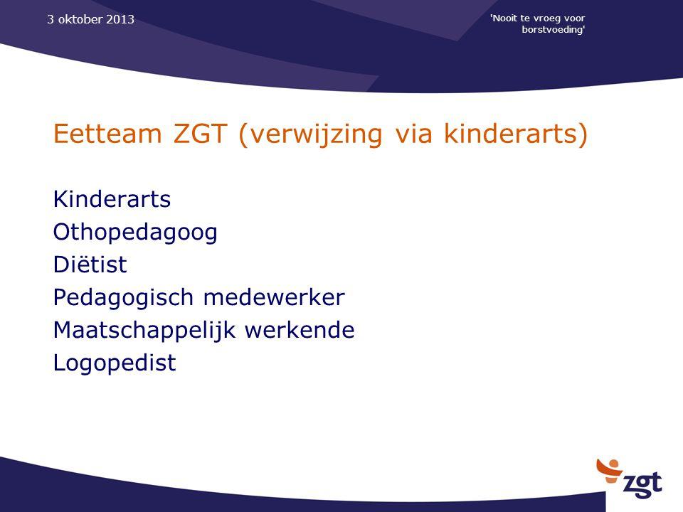 'Nooit te vroeg voor borstvoeding' 3 oktober 2013 Eetteam ZGT (verwijzing via kinderarts) Kinderarts Othopedagoog Diëtist Pedagogisch medewerker Maats