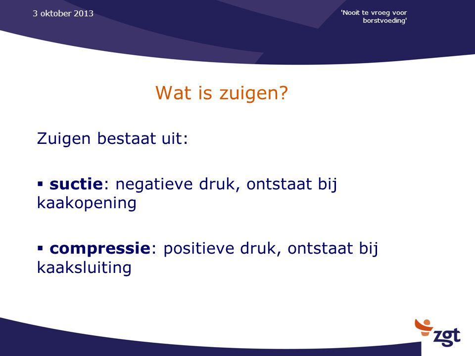 'Nooit te vroeg voor borstvoeding' 3 oktober 2013 Wat is zuigen? Zuigen bestaat uit:  suctie: negatieve druk, ontstaat bij kaakopening  compressie: