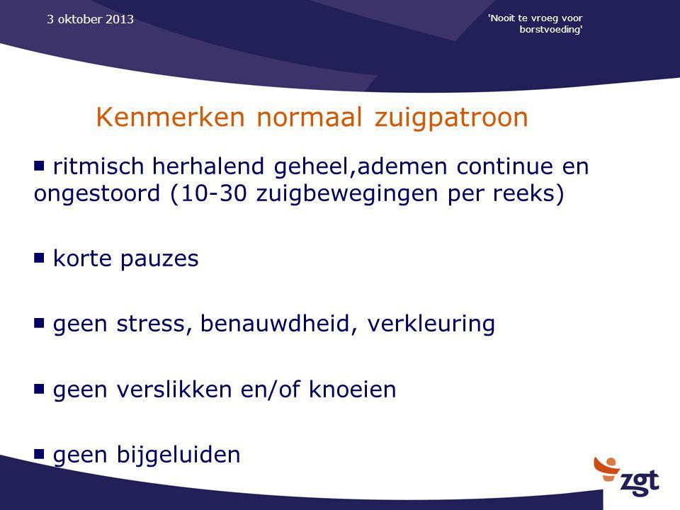 'Nooit te vroeg voor borstvoeding' 3 oktober 2013 Kenmerken normaal zuigpatroon ■ ritmisch herhalend geheel,ademen continue en ongestoord (10-30 zuigb