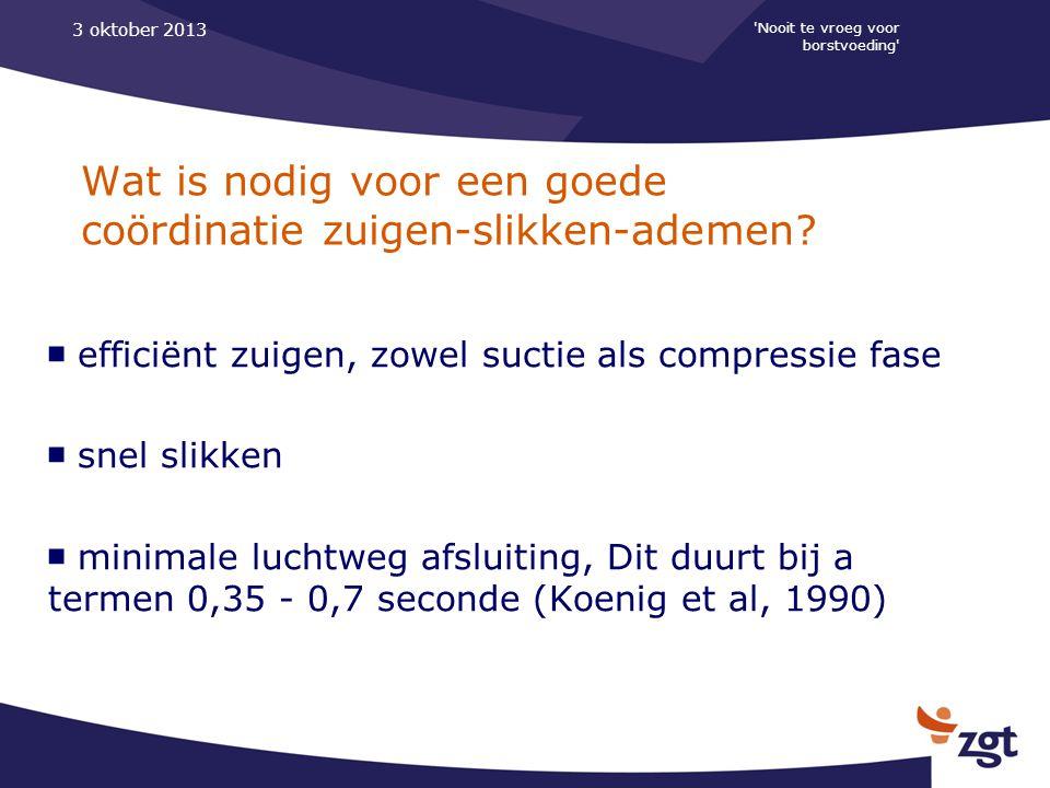 'Nooit te vroeg voor borstvoeding' 3 oktober 2013 Wat is nodig voor een goede coördinatie zuigen-slikken-ademen? ■ efficiënt zuigen, zowel suctie als
