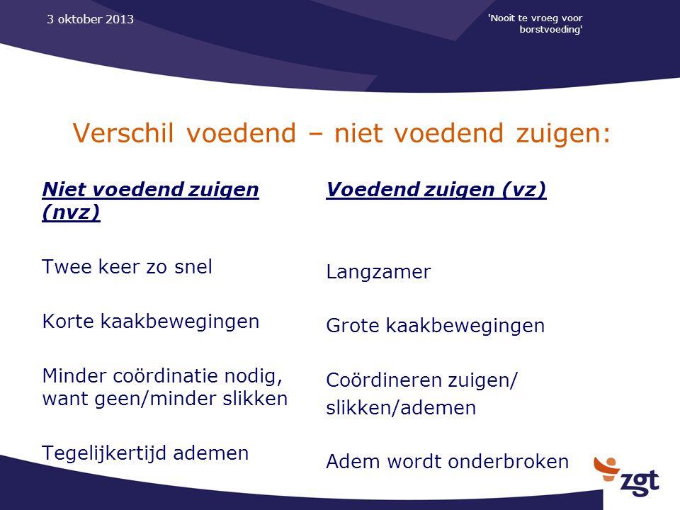 'Nooit te vroeg voor borstvoeding' 3 oktober 2013 Verschil voedend – niet voedend zuigen: Niet voedend zuigen (nvz) Twee keer zo snel Korte kaakbewegi