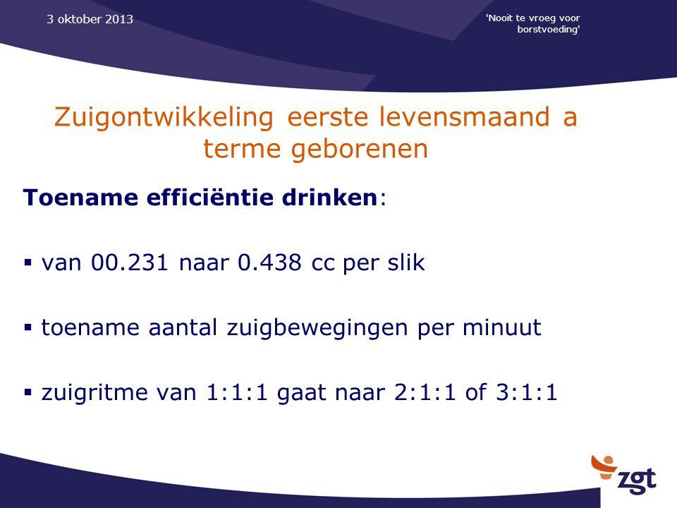 Nooit te vroeg voor borstvoeding 3 oktober 2013 Zuigontwikkeling eerste levensmaand a terme geborenen Toename efficiëntie drinken:  van 00.231 naar 0.438 cc per slik  toename aantal zuigbewegingen per minuut  zuigritme van 1:1:1 gaat naar 2:1:1 of 3:1:1