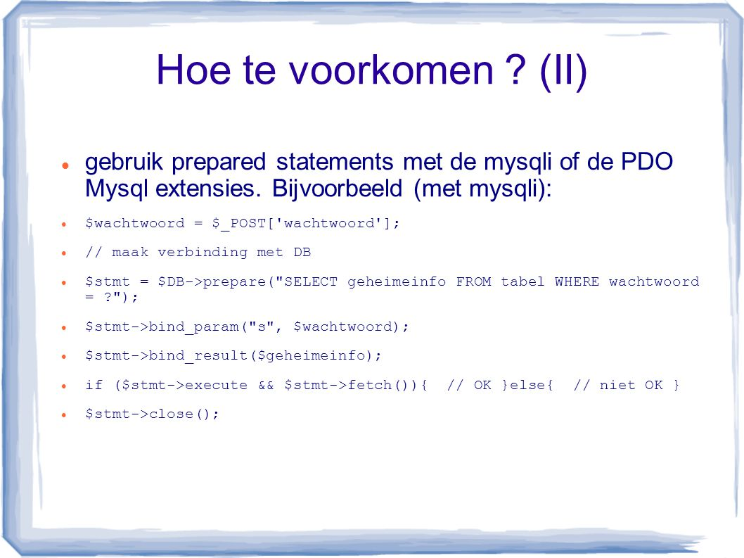 Hoe te voorkomen ? (II) gebruik prepared statements met de mysqli of de PDO Mysql extensies. Bijvoorbeeld (met mysqli): $wachtwoord = $_POST['wachtwoo