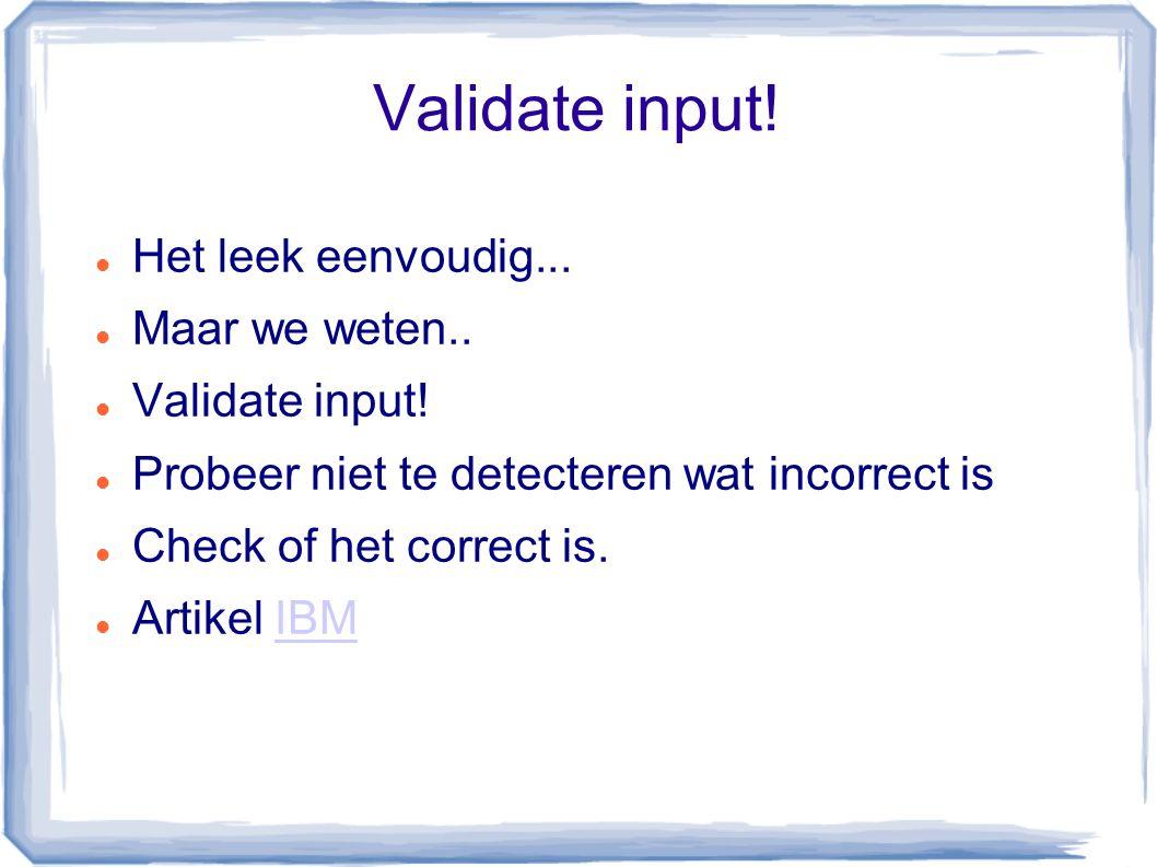 Validate input! Het leek eenvoudig... Maar we weten.. Validate input! Probeer niet te detecteren wat incorrect is Check of het correct is. Artikel IBM