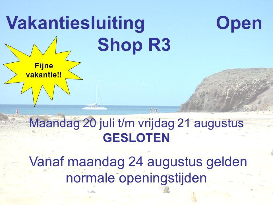 Vakantiesluiting Open Shop R3 Maandag 20 juli t/m vrijdag 21 augustus GESLOTEN Vanaf maandag 24 augustus gelden normale openingstijden Fijne vakantie!!