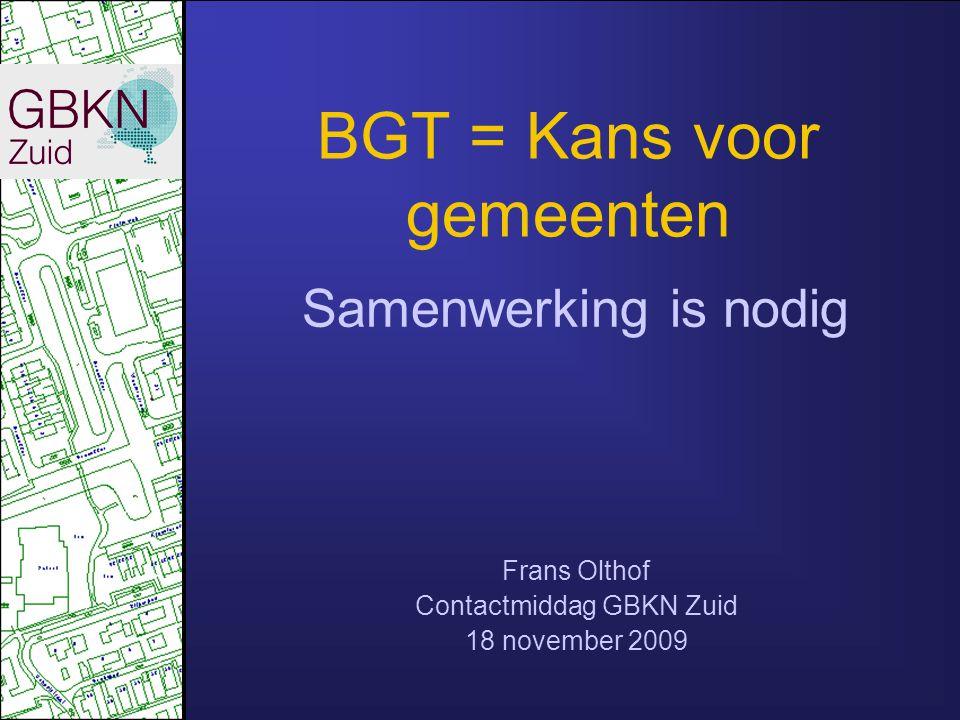 BGT = Kans voor gemeenten Samenwerking is nodig Frans Olthof Contactmiddag GBKN Zuid 18 november 2009