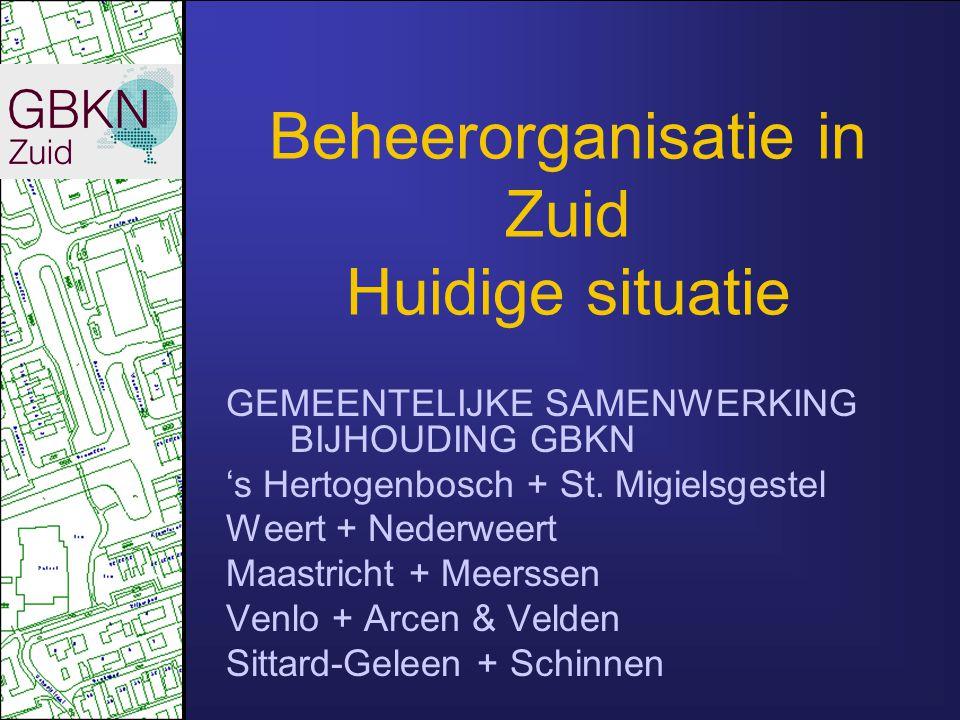 Beheerorganisatie in Zuid Huidige situatie GEMEENTELIJKE SAMENWERKING BIJHOUDING GBKN 's Hertogenbosch + St. Migielsgestel Weert + Nederweert Maastric