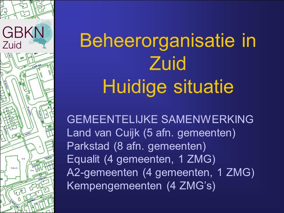 Beheerorganisatie in Zuid Huidige situatie GEMEENTELIJKE SAMENWERKING Land van Cuijk (5 afn. gemeenten) Parkstad (8 afn. gemeenten) Equalit (4 gemeent