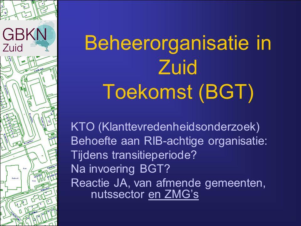 Beheerorganisatie in Zuid Toekomst (BGT) KTO (Klanttevredenheidsonderzoek) Behoefte aan RIB-achtige organisatie: Tijdens transitieperiode? Na invoerin