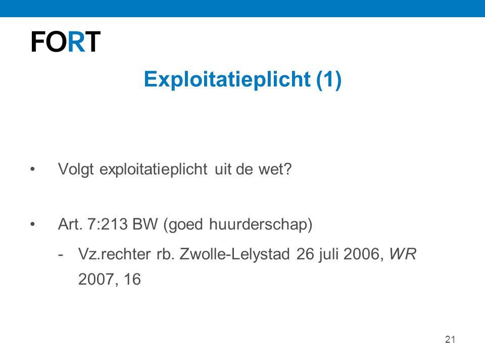 21 Exploitatieplicht (1) Volgt exploitatieplicht uit de wet? Art. 7:213 BW (goed huurderschap) -Vz.rechter rb. Zwolle-Lelystad 26 juli 2006, WR 2007,