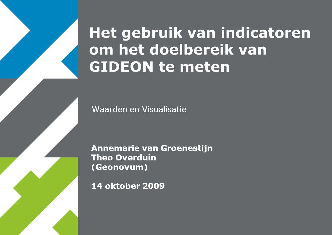 Annemarie van Groenestijn Theo Overduin (Geonovum) 14 oktober 2009 Waarden en Visualisatie Het gebruik van indicatoren om het doelbereik van GIDEON te