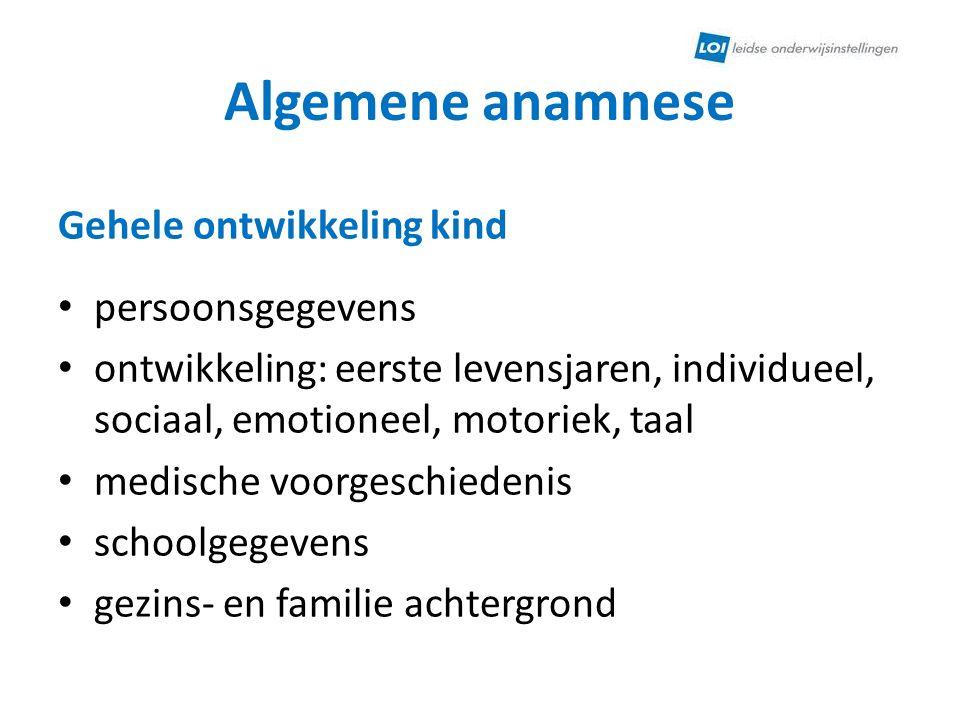 Algemene anamnese Gehele ontwikkeling kind persoonsgegevens ontwikkeling: eerste levensjaren, individueel, sociaal, emotioneel, motoriek, taal medisch