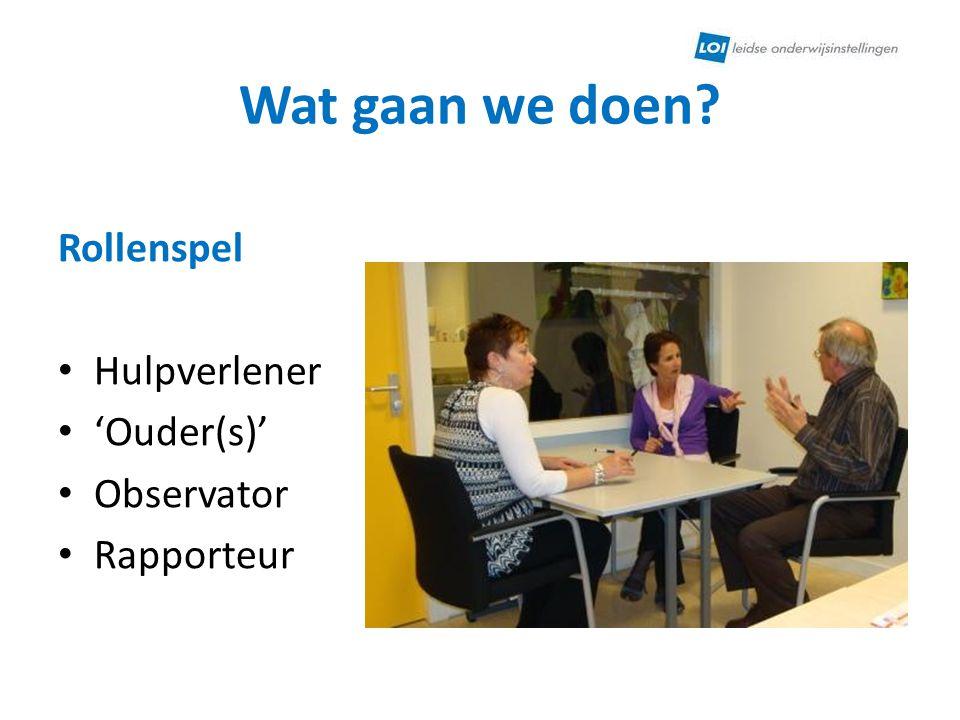 Wat gaan we doen? Rollenspel Hulpverlener 'Ouder(s)' Observator Rapporteur