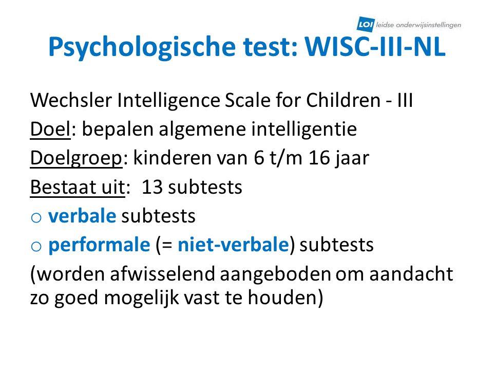 Psychologische test: WISC-III-NL Wechsler Intelligence Scale for Children - III Doel: bepalen algemene intelligentie Doelgroep: kinderen van 6 t/m 16