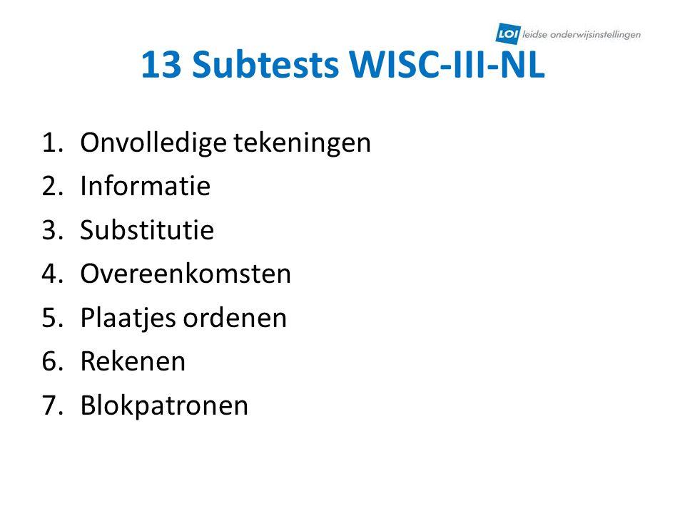 13 Subtests WISC-III-NL 1.Onvolledige tekeningen 2.Informatie 3.Substitutie 4.Overeenkomsten 5.Plaatjes ordenen 6.Rekenen 7.Blokpatronen