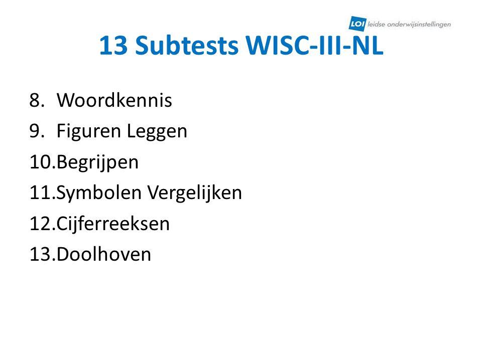 13 Subtests WISC-III-NL 8.Woordkennis 9.Figuren Leggen 10.Begrijpen 11.Symbolen Vergelijken 12.Cijferreeksen 13.Doolhoven