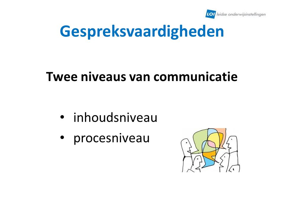 Gespreksvaardigheden Twee niveaus van communicatie inhoudsniveau procesniveau