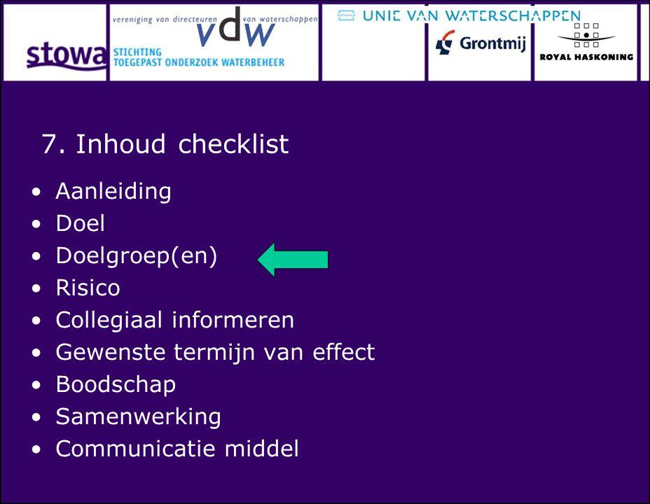 7. Inhoud checklist Aanleiding Doel Doelgroep(en) Risico Collegiaal informeren Gewenste termijn van effect Boodschap Samenwerking Communicatie middel
