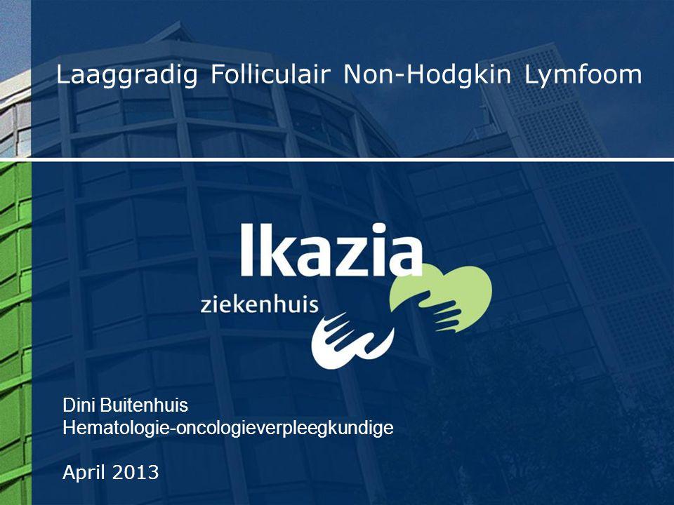 Dini Buitenhuis Hematologie-oncologieverpleegkundige April 2013 Laaggradig Folliculair Non-Hodgkin Lymfoom