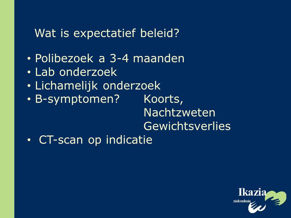 Ikazia ziekenhuis Polibezoek a 3-4 maanden Lab onderzoek Lichamelijk onderzoek B-symptomen?Koorts, Nachtzweten Gewichtsverlies CT-scan op indicatie Wa