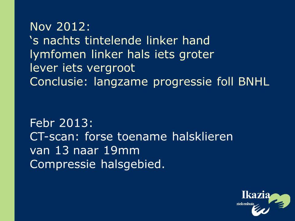 Ikazia ziekenhuis Nov 2012: 's nachts tintelende linker hand lymfomen linker hals iets groter lever iets vergroot Conclusie: langzame progressie foll
