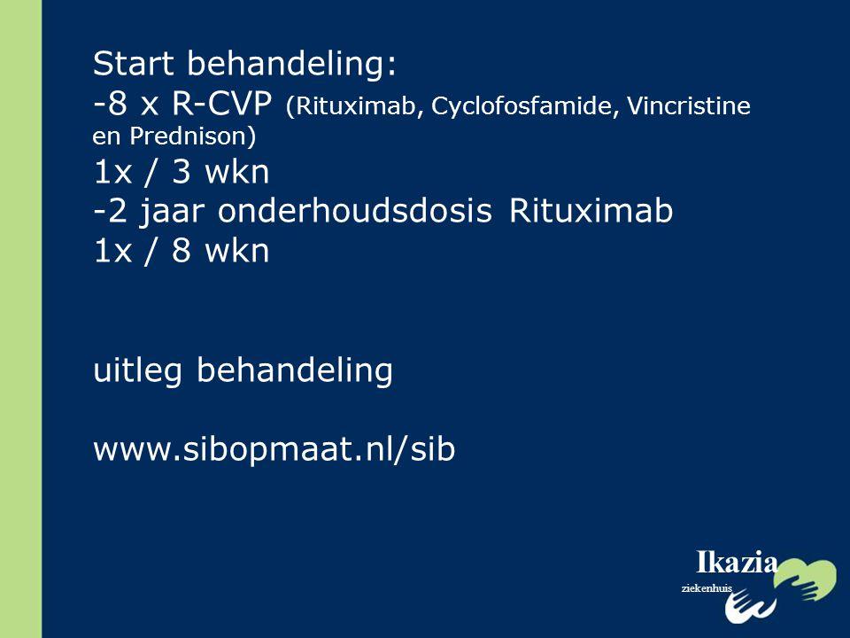 Ikazia ziekenhuis Start behandeling: -8 x R-CVP (Rituximab, Cyclofosfamide, Vincristine en Prednison) 1x / 3 wkn -2 jaar onderhoudsdosis Rituximab 1x