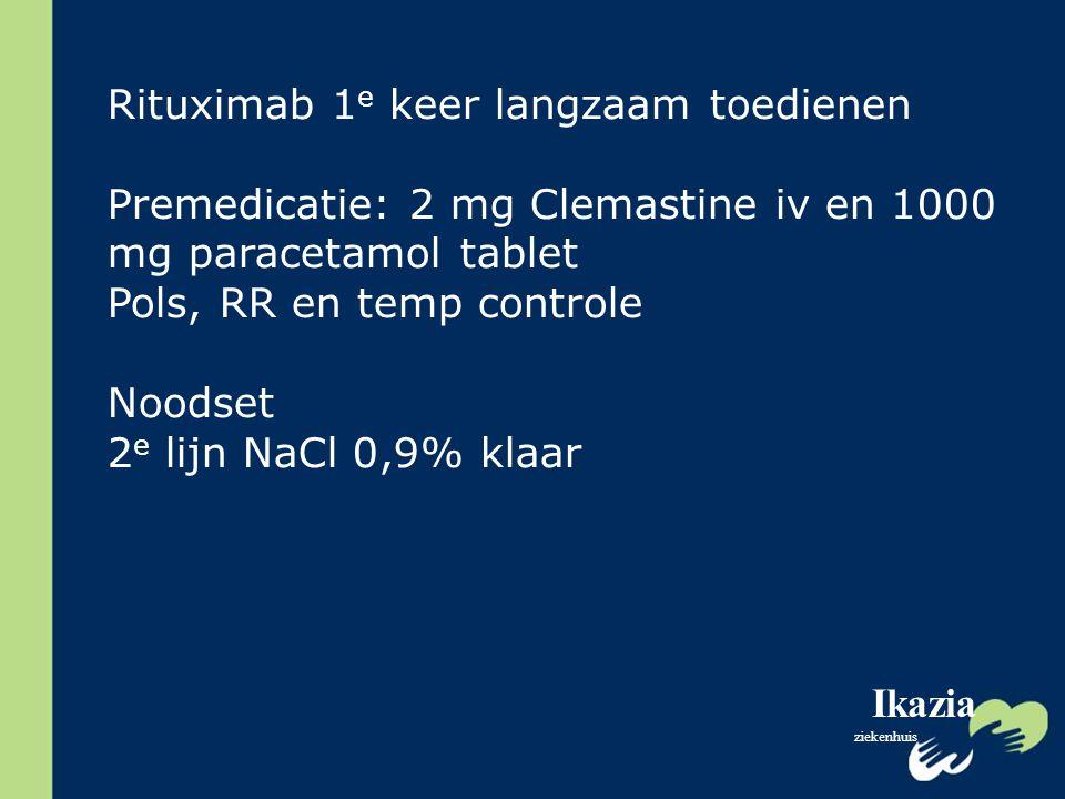 Ikazia ziekenhuis Rituximab 1 e keer langzaam toedienen Premedicatie: 2 mg Clemastine iv en 1000 mg paracetamol tablet Pols, RR en temp controle Noods