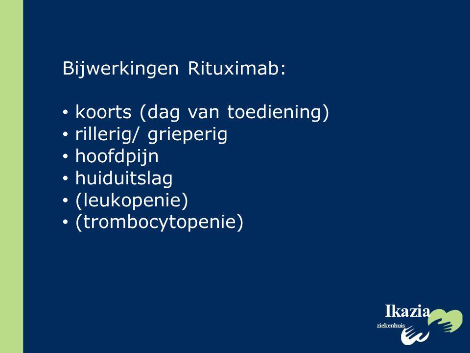 Ikazia ziekenhuis Bijwerkingen Rituximab: koorts (dag van toediening) rillerig/ grieperig hoofdpijn huiduitslag (leukopenie) (trombocytopenie)