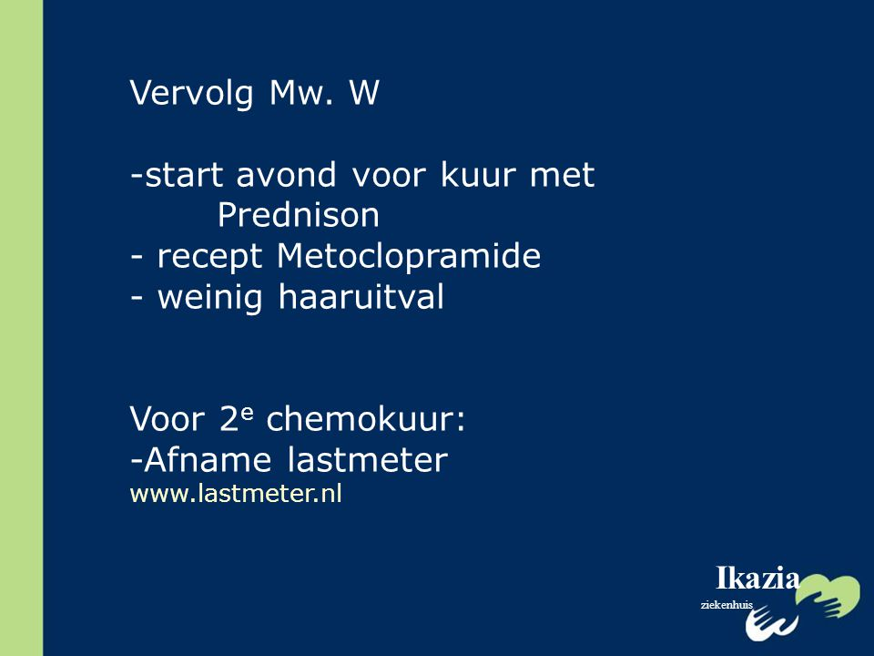 Ikazia ziekenhuis Vervolg Mw. W -start avond voor kuur met Prednison - recept Metoclopramide - weinig haaruitval Voor 2 e chemokuur: -Afname lastmeter