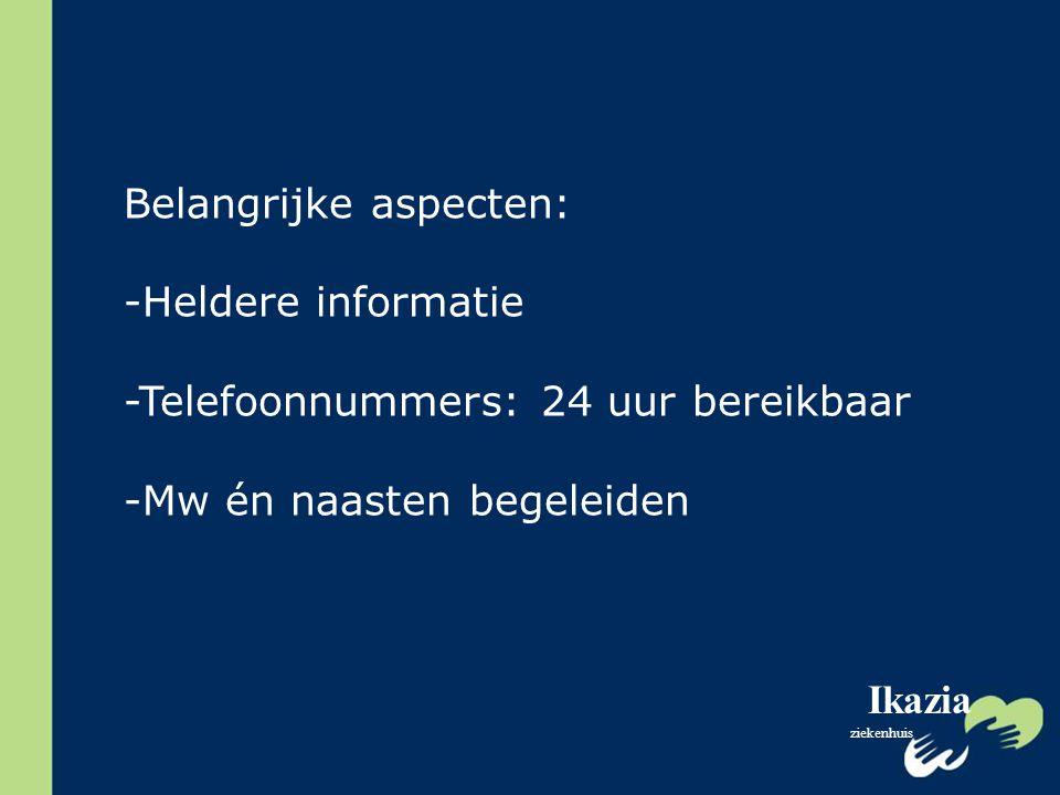 Ikazia ziekenhuis Belangrijke aspecten: -Heldere informatie -Telefoonnummers: 24 uur bereikbaar -Mw én naasten begeleiden