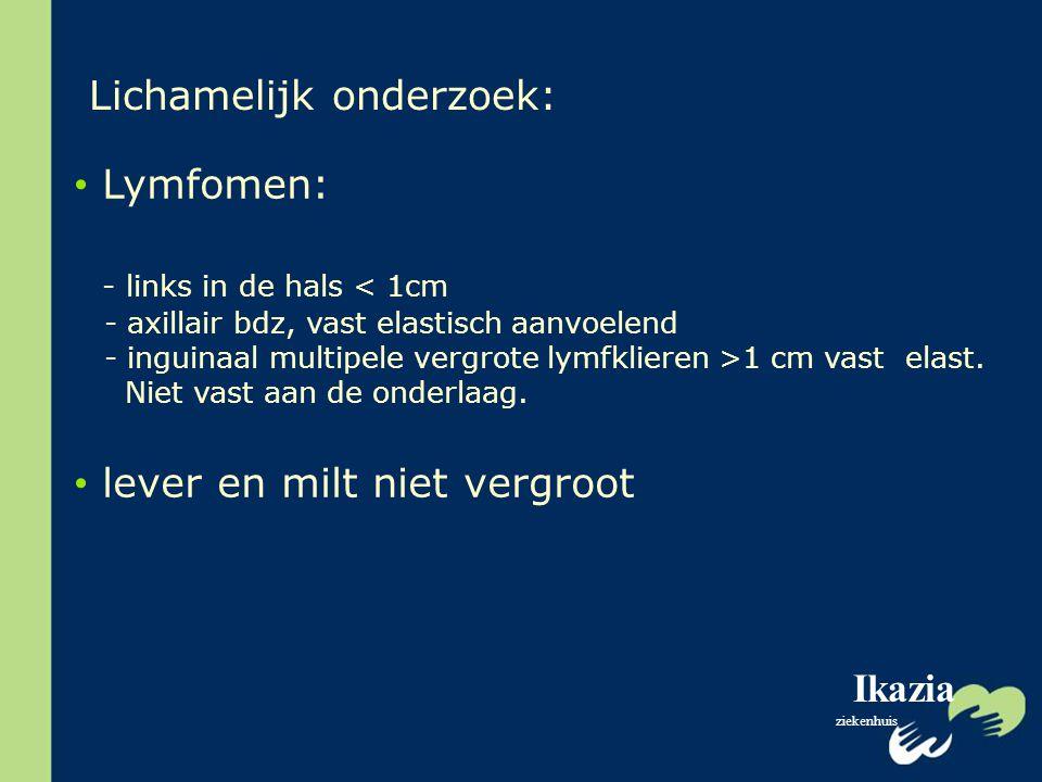 Ikazia ziekenhuis Lichamelijk onderzoek: Lymfomen: - links in de hals < 1cm - axillair bdz, vast elastisch aanvoelend - inguinaal multipele vergrote l