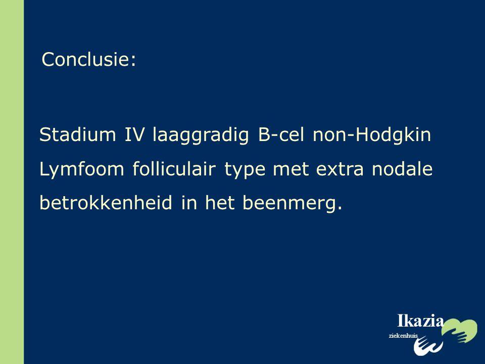 Ikazia ziekenhuis Conclusie: Stadium IV laaggradig B-cel non-Hodgkin Lymfoom folliculair type met extra nodale betrokkenheid in het beenmerg.