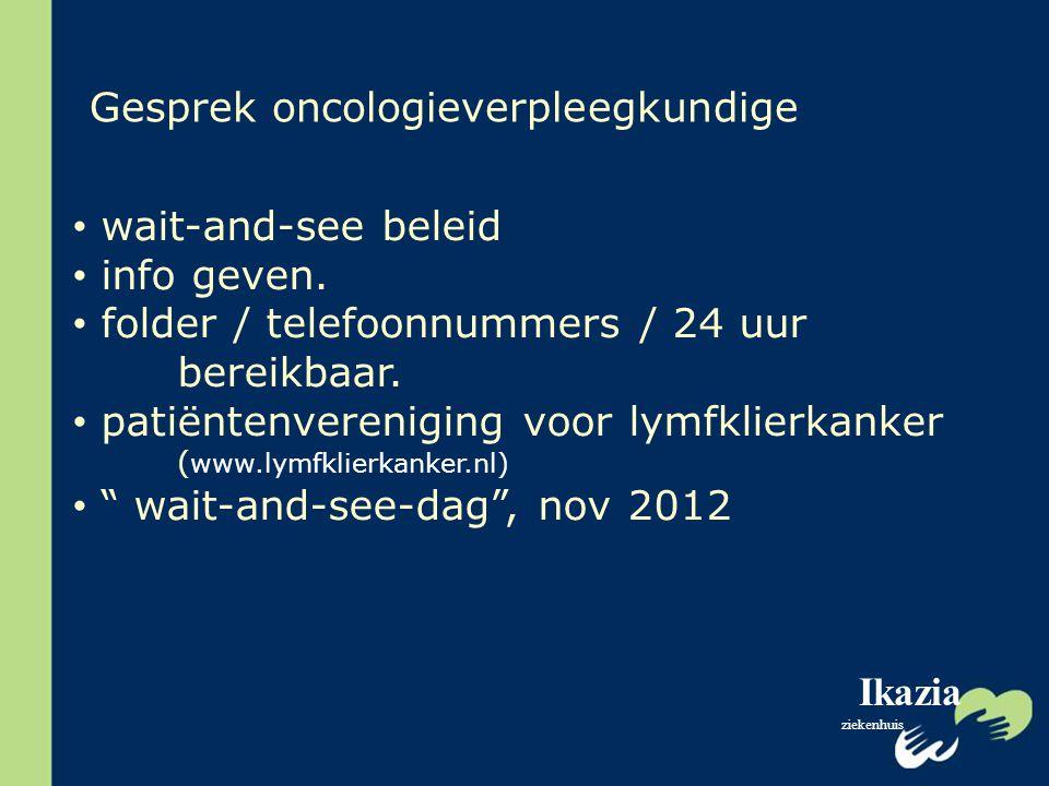 Ikazia ziekenhuis Gesprek oncologieverpleegkundige wait-and-see beleid info geven. folder / telefoonnummers / 24 uur bereikbaar. patiëntenvereniging v