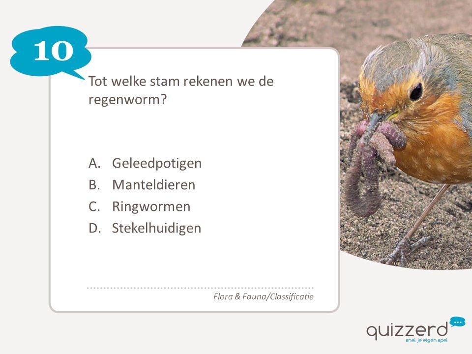 10 Tot welke stam rekenen we de regenworm? A.Geleedpotigen B.Manteldieren C.Ringwormen D.Stekelhuidigen Flora & Fauna/Classificatie