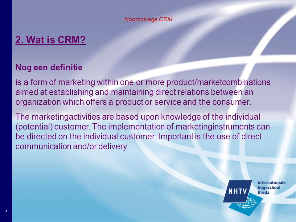 7 Hoorcoll;ege CRM 2. Wat is CRM? Nog een definitie is a form of marketing within one or more product/marketcombinations aimed at establishing and mai