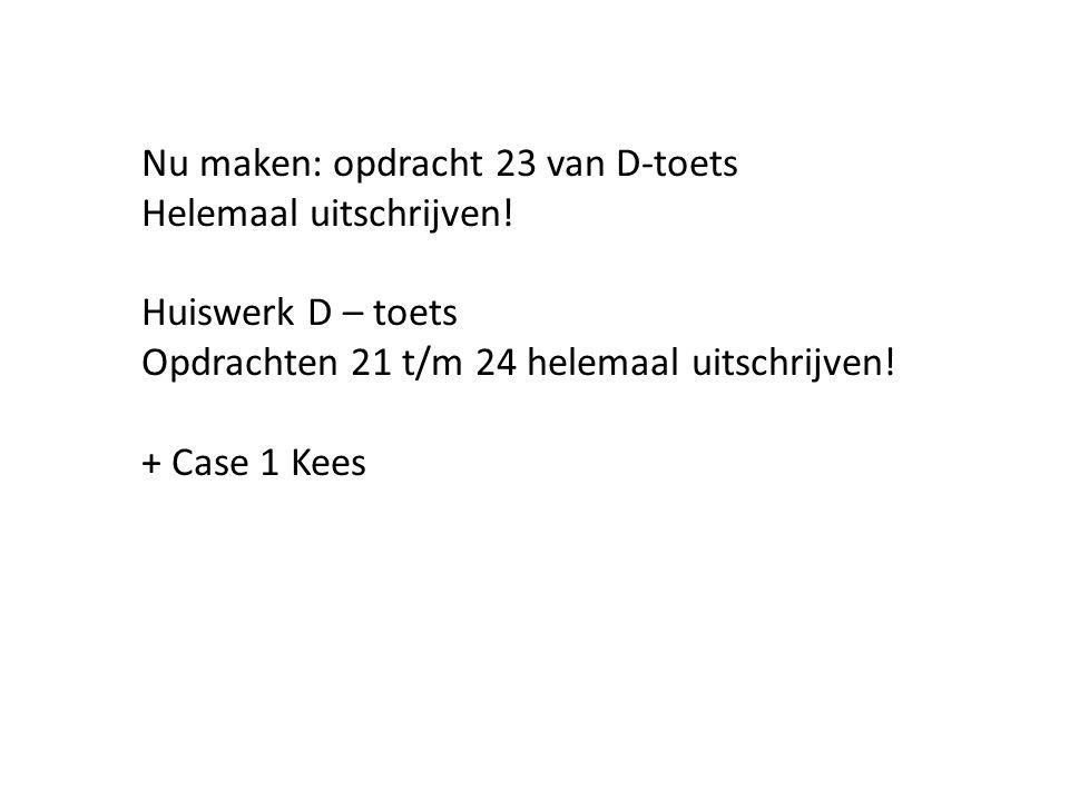 Nu maken: opdracht 23 van D-toets Helemaal uitschrijven! Huiswerk D – toets Opdrachten 21 t/m 24 helemaal uitschrijven! + Case 1 Kees