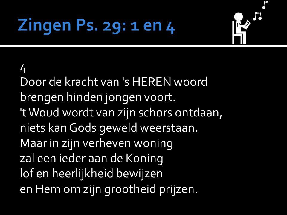 4 Door de kracht van 's HEREN woord brengen hinden jongen voort. 't Woud wordt van zijn schors ontdaan, niets kan Gods geweld weerstaan. Maar in zijn
