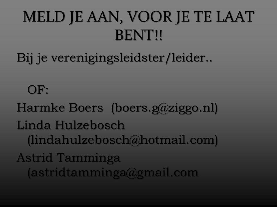 MELD JE AAN, VOOR JE TE LAAT BENT!! Bij je verenigingsleidster/leider.. OF: Harmke Boers (boers.g@ziggo.nl) Linda Hulzebosch (lindahulzebosch@hotmail.
