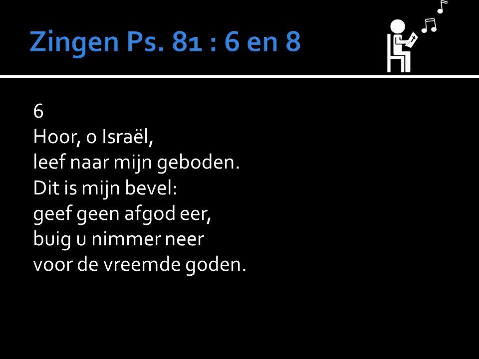 6 Hoor, o Israël, leef naar mijn geboden. Dit is mijn bevel: geef geen afgod eer, buig u nimmer neer voor de vreemde goden.