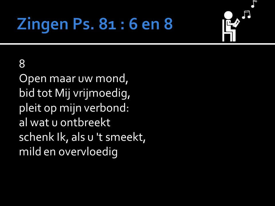 8 Open maar uw mond, bid tot Mij vrijmoedig, pleit op mijn verbond: al wat u ontbreekt schenk Ik, als u t smeekt, mild en overvloedig