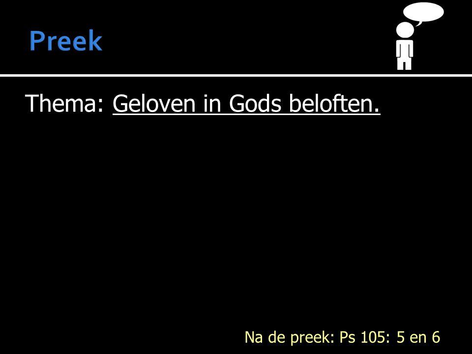 Thema: Geloven in Gods beloften. Na de preek: Ps 105: 5 en 6